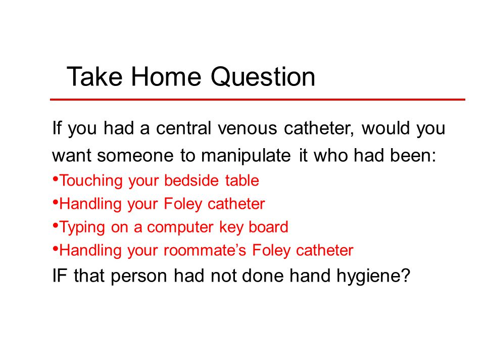 Take Home Question If you had a central venous catheter, would you want someone to manipulate it who had been: Touching your bedside table Handling your Foley catheter Typing on a computer key board Handling your roommate's Foley catheter IF that person had not done hand hygiene