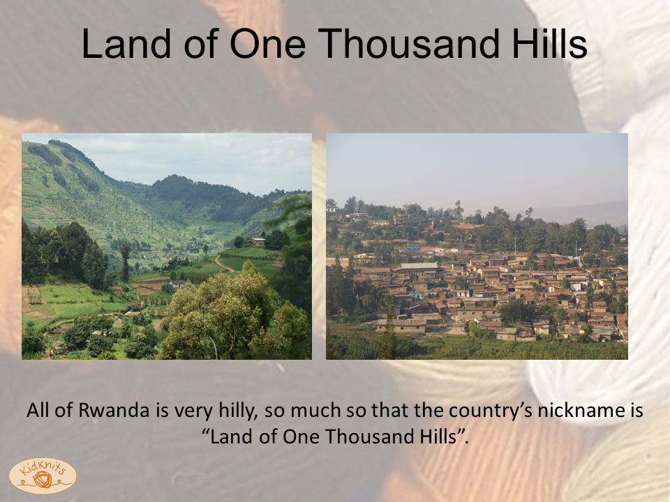 Land of One Thousand Hills All of Rwanda is very hilly, so much so that the country's nickname is Land of One Thousand Hills .