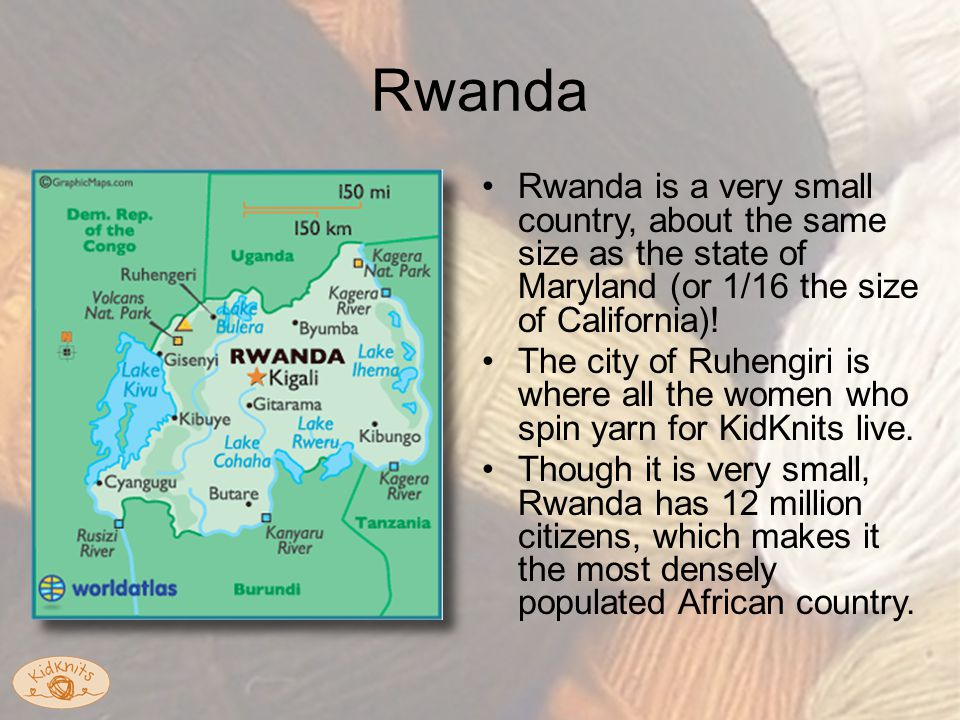 Rwanda Rwanda is a very small country, about the same size as the state of Maryland (or 1/16 the size of California).