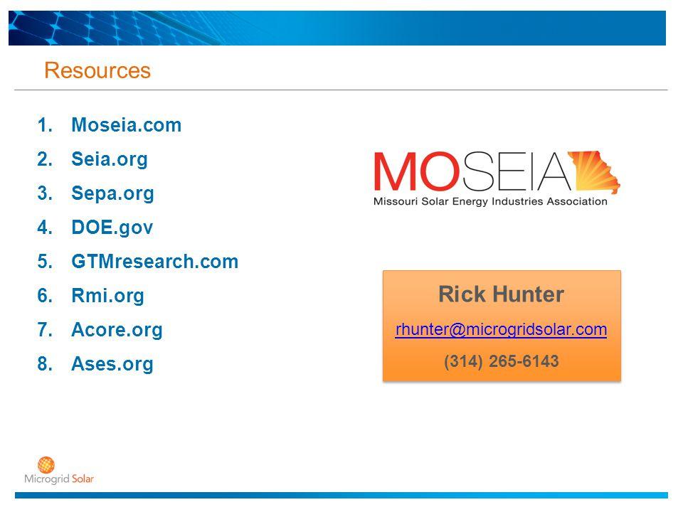 Resources 1.Moseia.com 2.Seia.org 3.Sepa.org 4.DOE.gov 5.GTMresearch.com 6.Rmi.org 7.Acore.org 8.Ases.org Rick Hunter rhunter@microgridsolar.com (314) 265-6143 Rick Hunter rhunter@microgridsolar.com (314) 265-6143