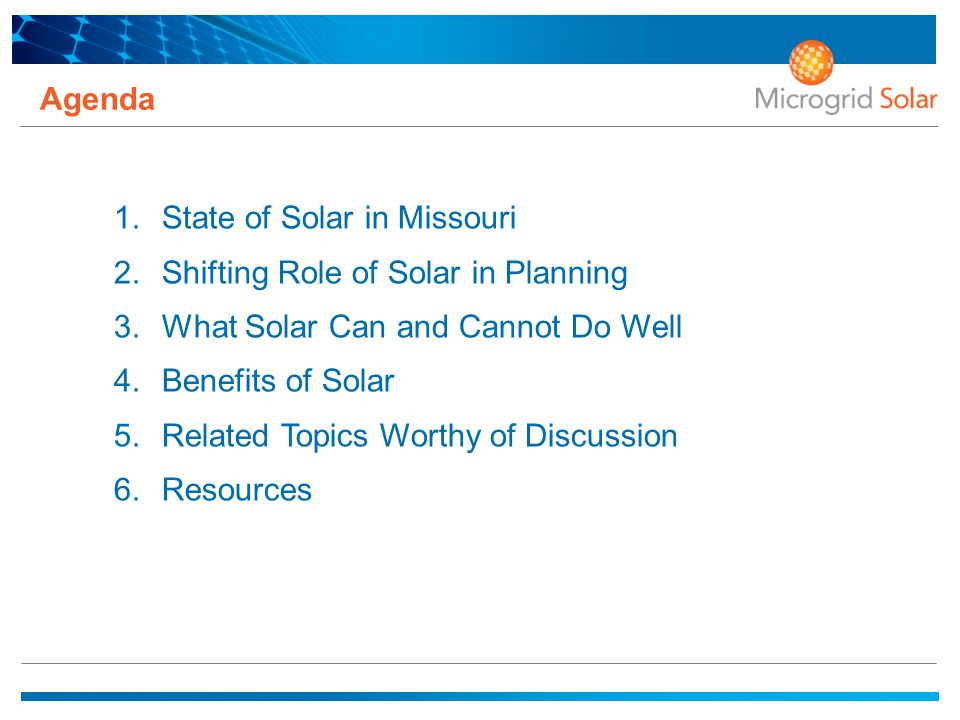 Agenda 1.State of Solar in Missouri 2.Shifting Role of Solar in Planning 3.What Solar Can and Cannot Do Well 4.Benefits of Solar 5.Related Topics Worthy of Discussion 6.Resources