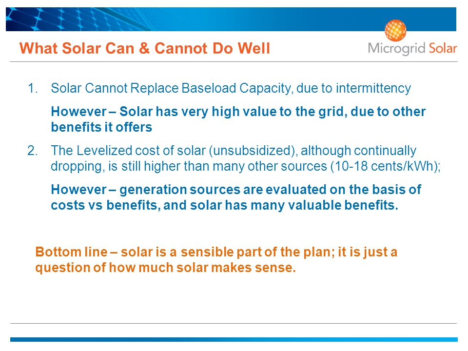 What Solar Can & Cannot Do Well 1. Solar Cannot Replace Baseload Capacity, due to intermittency However – Solar has very high value to the grid, due t