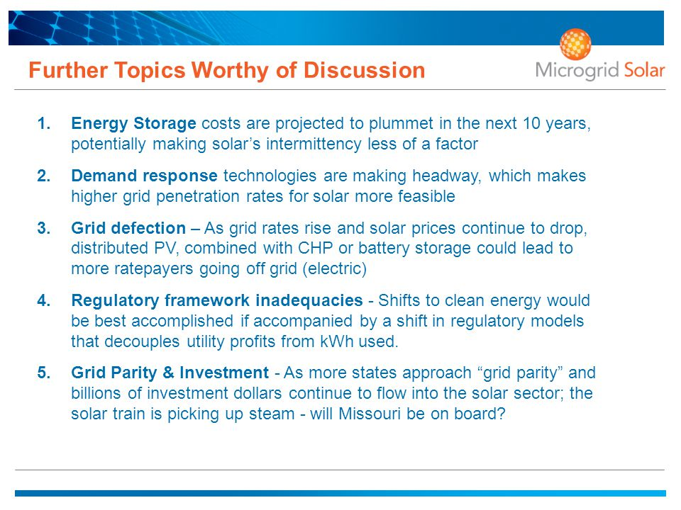 Further Topics Worthy of Discussion 1.Energy Storage costs are projected to plummet in the next 10 years, potentially making solar's intermittency less of a factor 2.Demand response technologies are making headway, which makes higher grid penetration rates for solar more feasible 3.Grid defection – As grid rates rise and solar prices continue to drop, distributed PV, combined with CHP or battery storage could lead to more ratepayers going off grid (electric) 4.Regulatory framework inadequacies - Shifts to clean energy would be best accomplished if accompanied by a shift in regulatory models that decouples utility profits from kWh used.