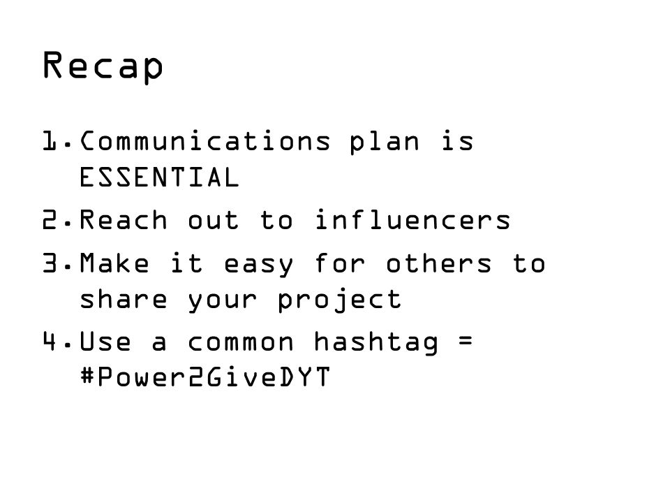 Recap 1.Communications plan is ESSENTIAL 2.Reach out to influencers 3.Make it easy for others to share your project 4.Use a common hashtag = #Power2GiveDYT