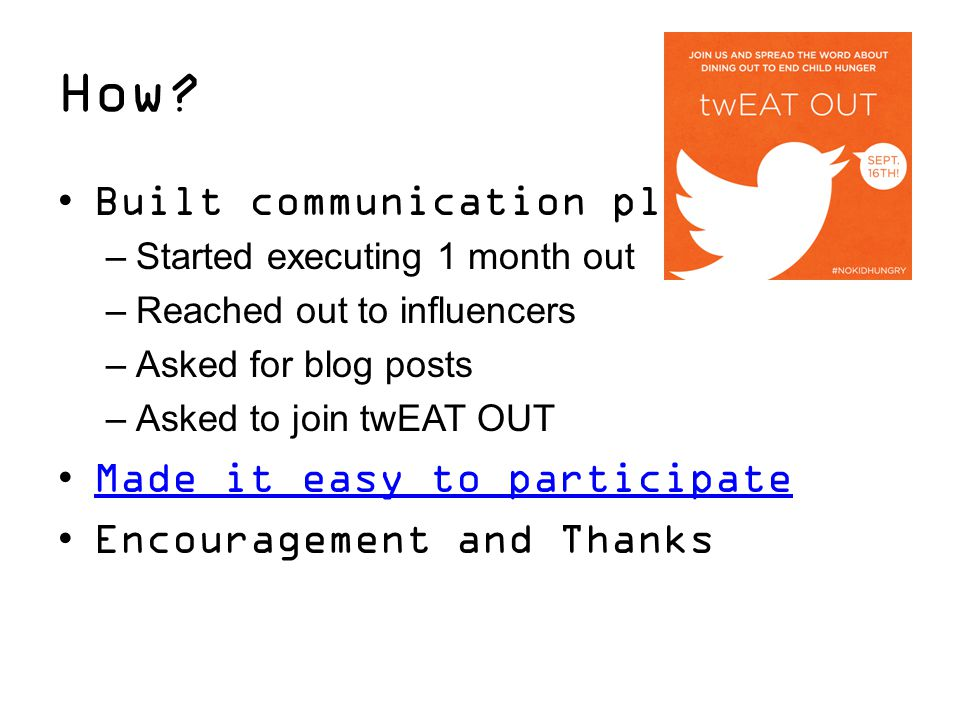 How? Built communication plan –Started executing 1 month out –Reached out to influencers –Asked for blog posts –Asked to join twEAT OUT Made it easy t