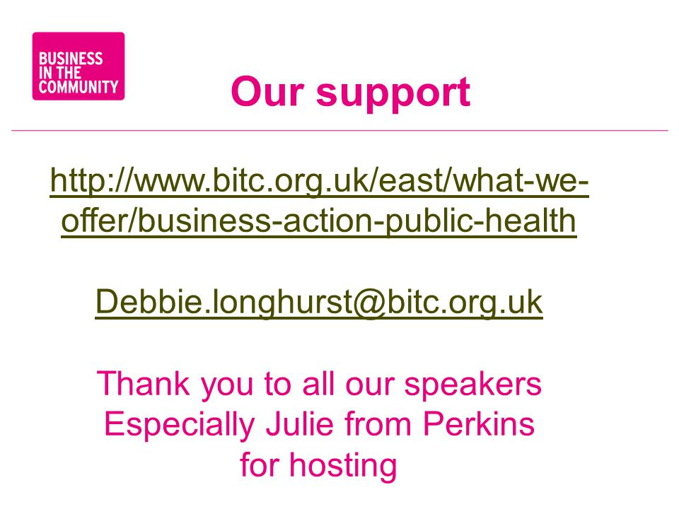 Our support   offer/business-action-public-health Thank you to all our speakers Especially Julie from Perkins for hosting