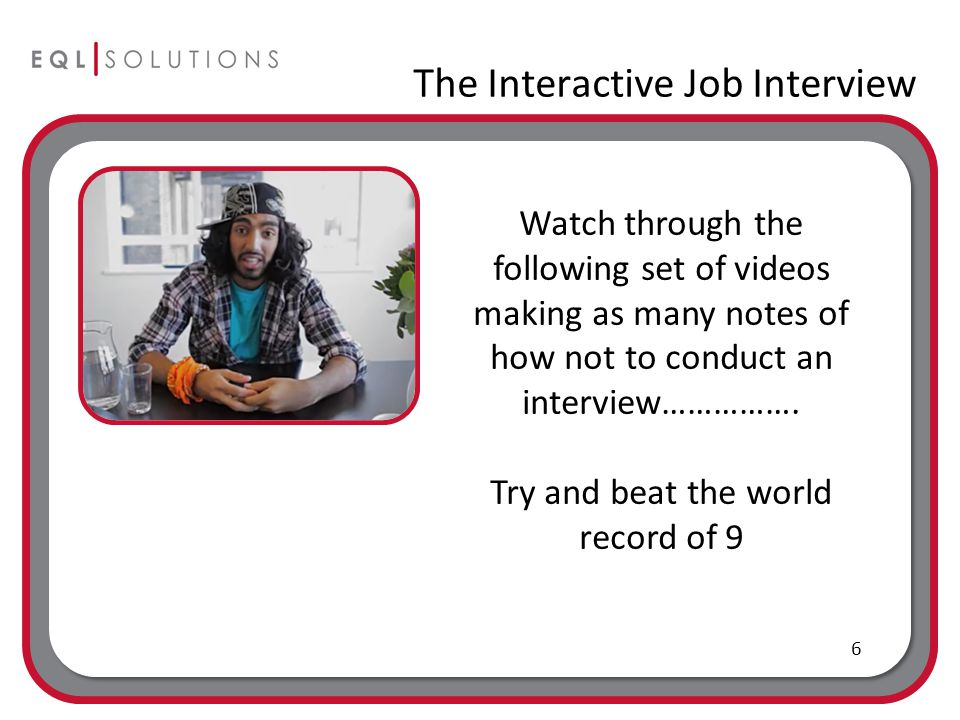 The Interactive Job Interview 6 Watch through the following set of videos making as many notes of how not to conduct an interview…………….