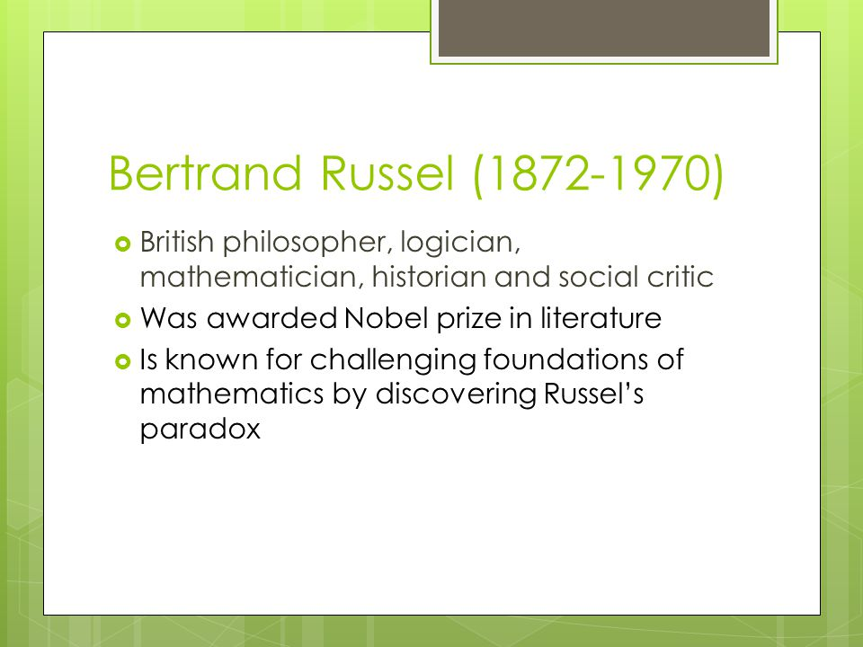 Bertrand Russel (1872-1970)  British philosopher, logician, mathematician, historian and social critic  Was awarded Nobel prize in literature  Is known for challenging foundations of mathematics by discovering Russel's paradox