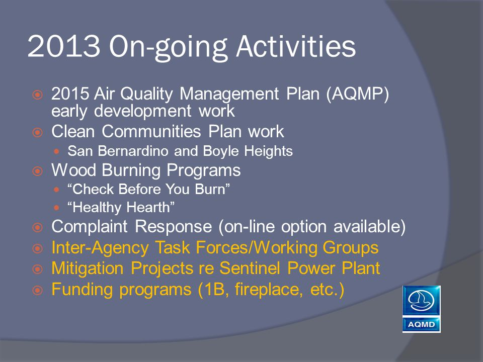 2013 On-going Activities  2015 Air Quality Management Plan (AQMP) early development work  Clean Communities Plan work San Bernardino and Boyle Heights  Wood Burning Programs Check Before You Burn Healthy Hearth  Complaint Response (on-line option available)  Inter-Agency Task Forces/Working Groups  Mitigation Projects re Sentinel Power Plant  Funding programs (1B, fireplace, etc.)