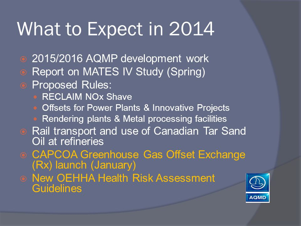What to Expect in 2014  2015/2016 AQMP development work  Report on MATES IV Study (Spring)  Proposed Rules: RECLAIM NOx Shave Offsets for Power Plants & Innovative Projects Rendering plants & Metal processing facilities  Rail transport and use of Canadian Tar Sand Oil at refineries  CAPCOA Greenhouse Gas Offset Exchange (Rx) launch (January)  New OEHHA Health Risk Assessment Guidelines