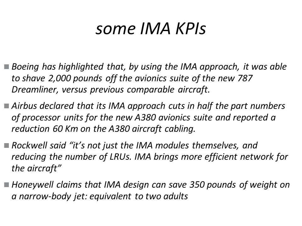 some IMA KPIs Boeing has highlighted that, by using the IMA approach, it was able to shave 2,000 pounds off the avionics suite of the new 787 Dreamliner, versus previous comparable aircraft.