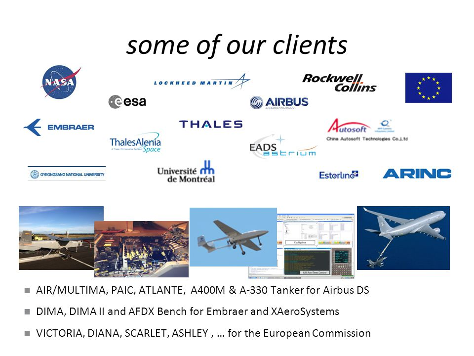 some of our clients AIR/MULTIMA, PAIC, ATLANTE, A400M & A-330 Tanker for Airbus DS DIMA, DIMA II and AFDX Bench for Embraer and XAeroSystems VICTORIA, DIANA, SCARLET, ASHLEY, … for the European Commission