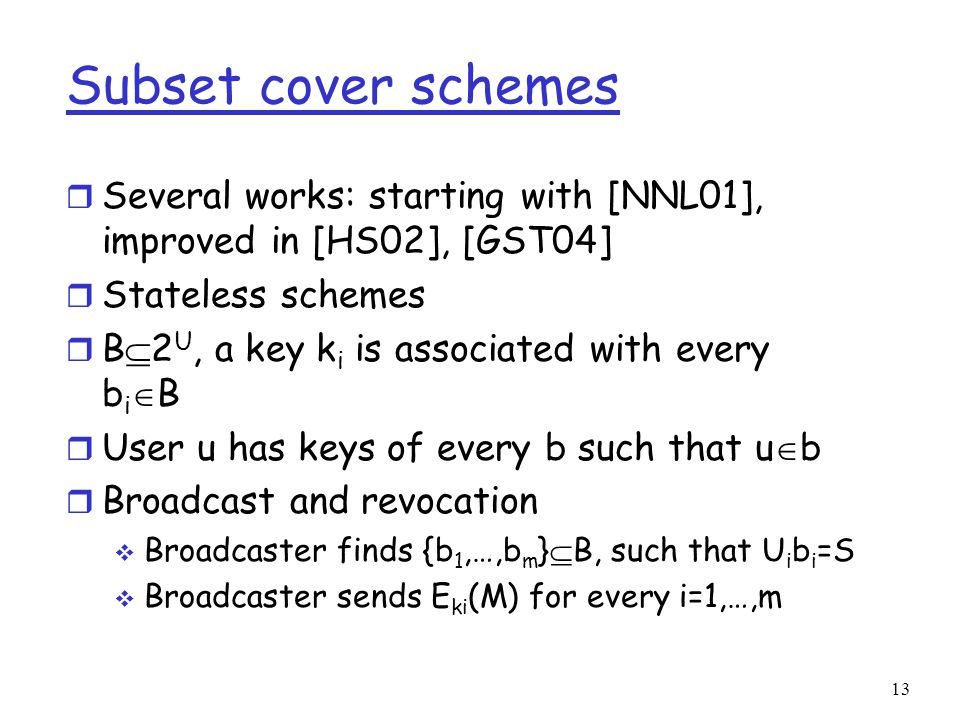 Subset cover schemes r Several works: starting with [NNL01], improved in [HS02], [GST04] r Stateless schemes r B  2 U, a key k i is associated with every b i  B r User u has keys of every b such that u  b r Broadcast and revocation  Broadcaster finds {b 1,…,b m }  B, such that U i b i =S  Broadcaster sends E ki (M) for every i=1,…,m 13