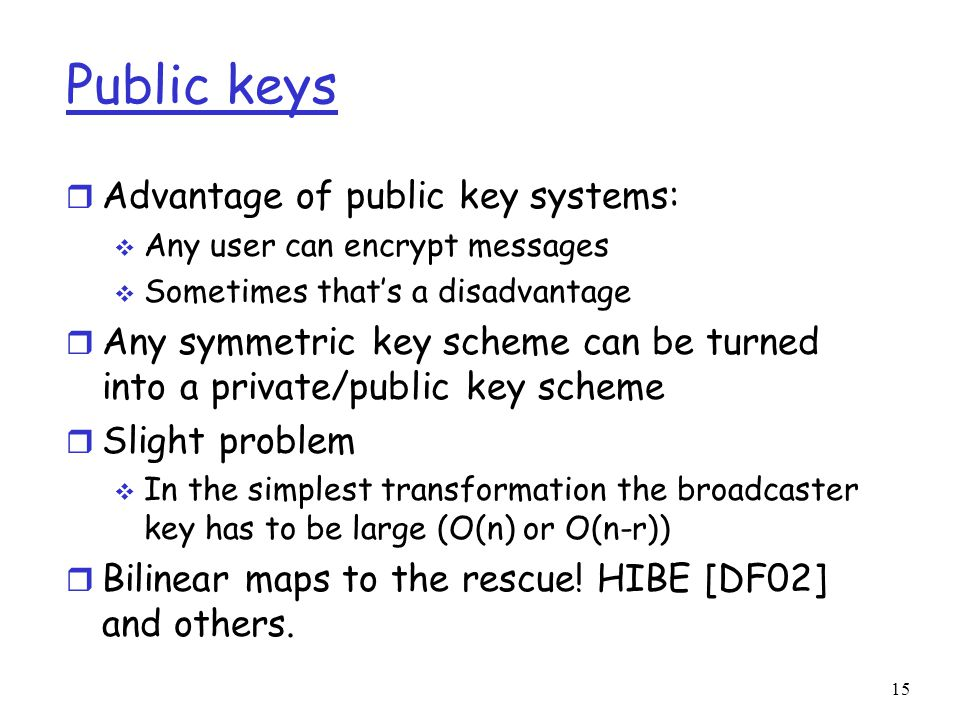 Public keys r Advantage of public key systems:  Any user can encrypt messages  Sometimes that's a disadvantage r Any symmetric key scheme can be turned into a private/public key scheme r Slight problem  In the simplest transformation the broadcaster key has to be large (O(n) or O(n-r)) r Bilinear maps to the rescue.