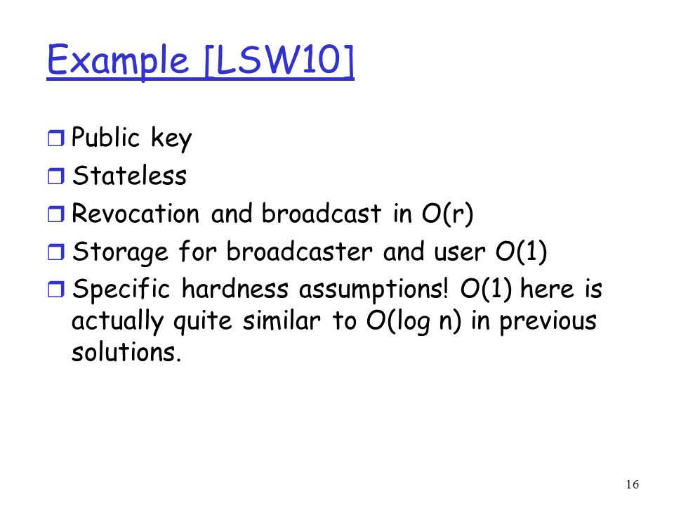 Example [LSW10] r Public key r Stateless r Revocation and broadcast in O(r) r Storage for broadcaster and user O(1) r Specific hardness assumptions.