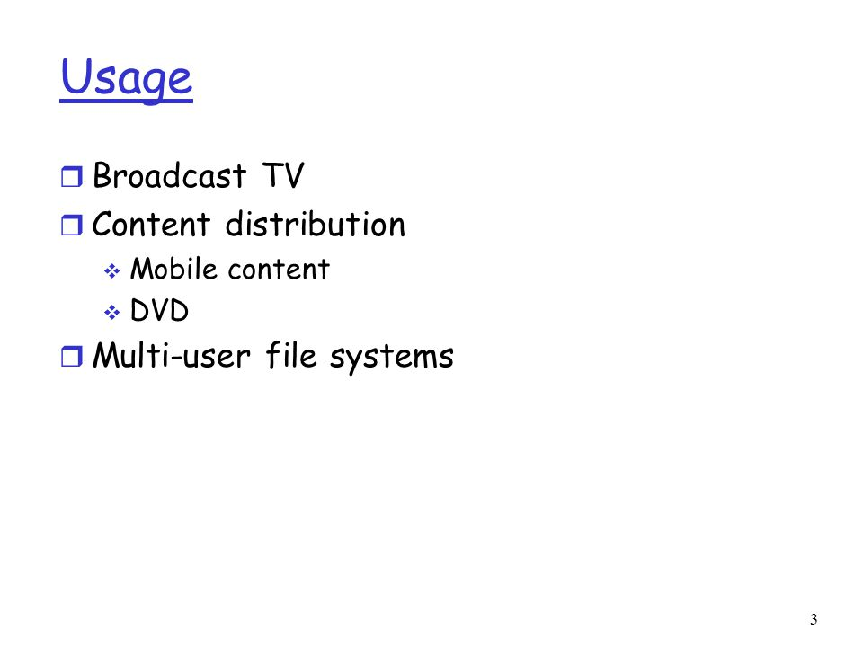 Usage r Broadcast TV r Content distribution  Mobile content  DVD r Multi-user file systems 3