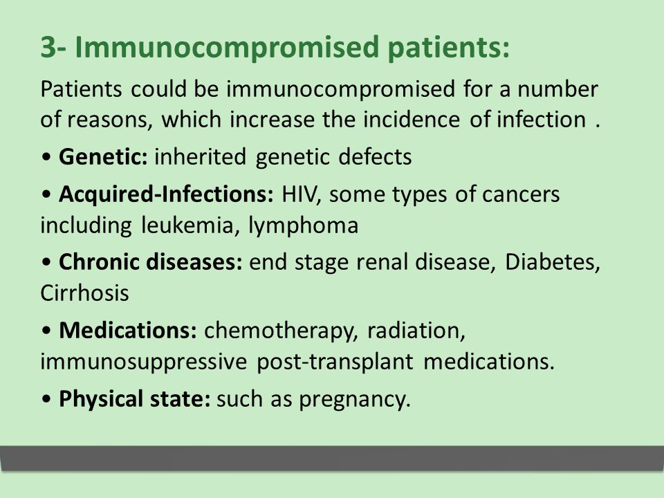 3- Immunocompromised patients: Patients could be immunocompromised for a number of reasons, which increase the incidence of infection.