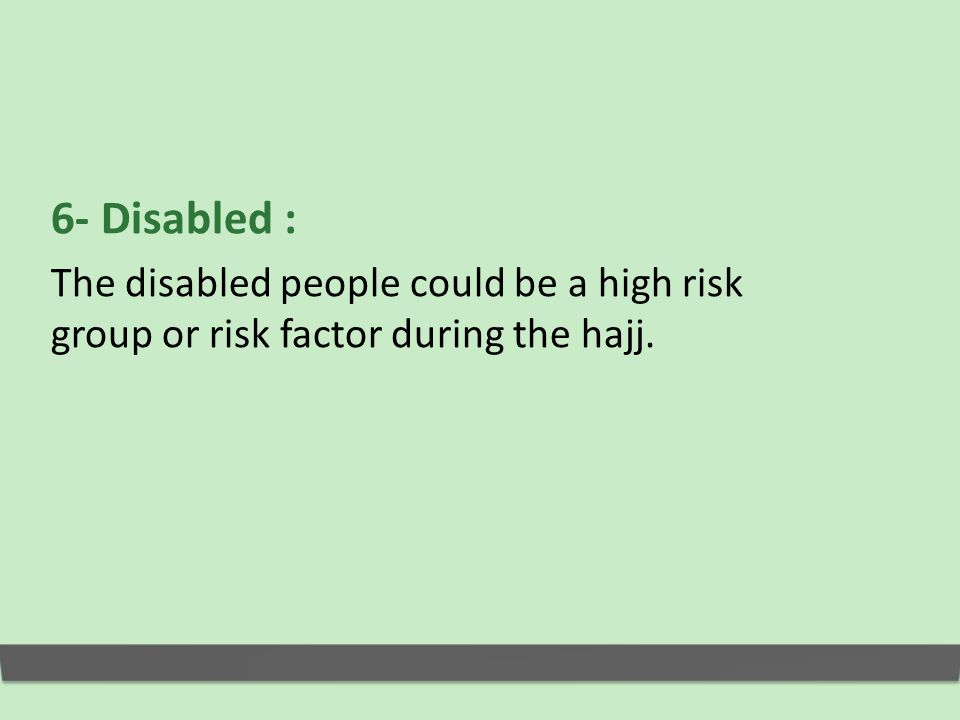 6- Disabled : The disabled people could be a high risk group or risk factor during the hajj.