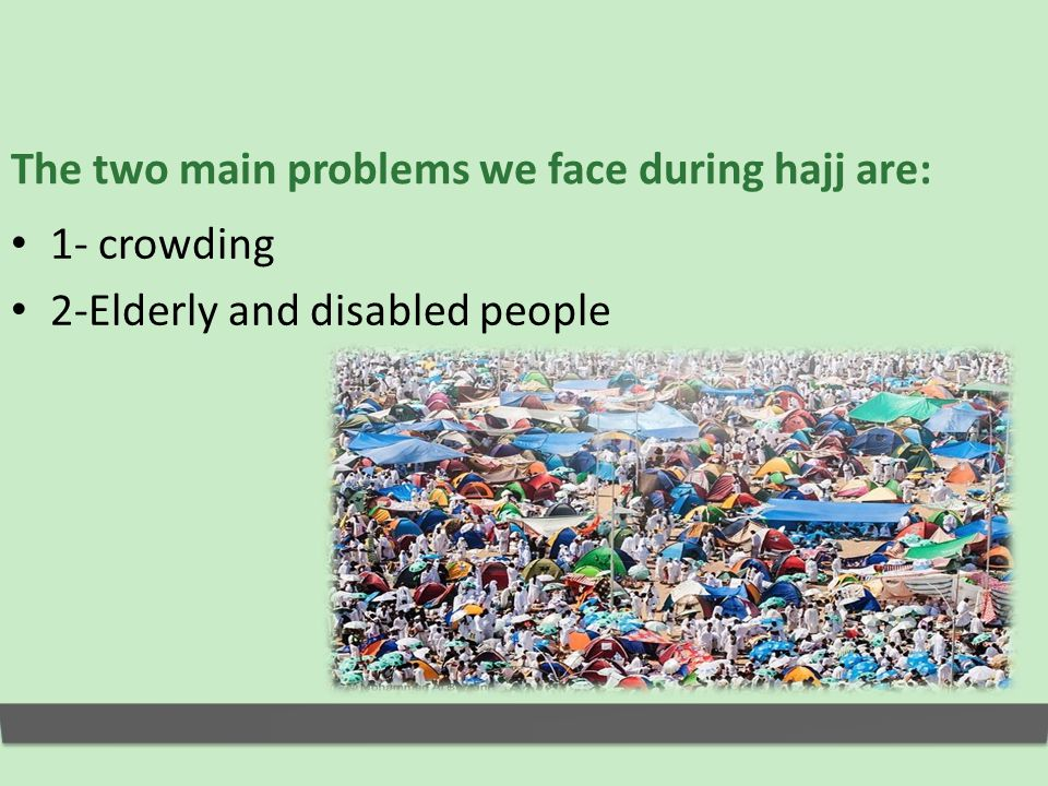 The two main problems we face during hajj are: 1- crowding 2-Elderly and disabled people