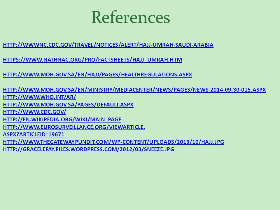 HTTP://WWWNC.CDC.GOV/TRAVEL/NOTICES/ALERT/HAJJ-UMRAH-SAUDI-ARABIA HTTPS://WWW.NATHNAC.ORG/PRO/FACTSHEETS/HAJJ_UMRAH.HTM HTTP://WWW.MOH.GOV.SA/EN/HAJJ/PAGES/HEALTHREGULATIONS.ASPXHTTP://WWWNC.CDC.GOV/TRAVEL/NOTICES/ALERT/HAJJ-UMRAH-SAUDI-ARABIA HTTPS://WWW.NATHNAC.ORG/PRO/FACTSHEETS/HAJJ_UMRAH.HTM HTTP://WWW.MOH.GOV.SA/EN/HAJJ/PAGES/HEALTHREGULATIONS.ASPX HTTP://WWW.MOH.GOV.SA/EN/MINISTRY/MEDIACENTER/NEWS/PAGES/NEWS-2014-09-30-015.ASPX HTTP://WWW.WHO.INT/AR/ HTTP://WWW.MOH.GOV.SA/PAGES/DEFAULT.ASPX HTTP://WWW.CDC.GOV/ HTTP://EN.WIKIPEDIA.ORG/WIKI/MAIN_PAGE HTTP://WWW.EUROSURVEILLANCE.ORG/VIEWARTICLE.