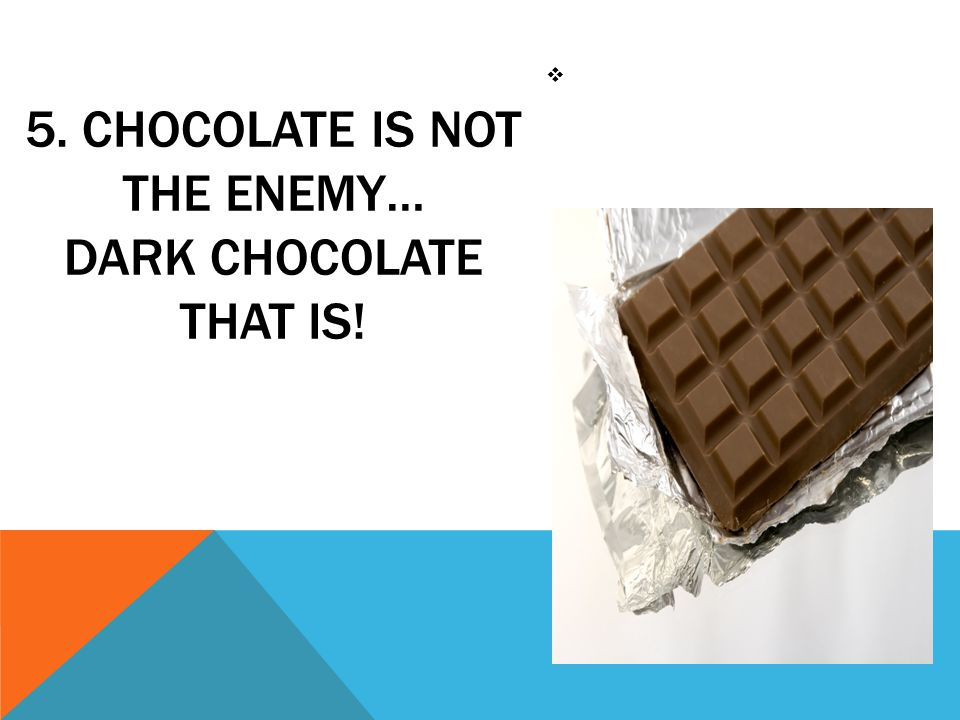 5. CHOCOLATE IS NOT THE ENEMY… DARK CHOCOLATE THAT IS! 