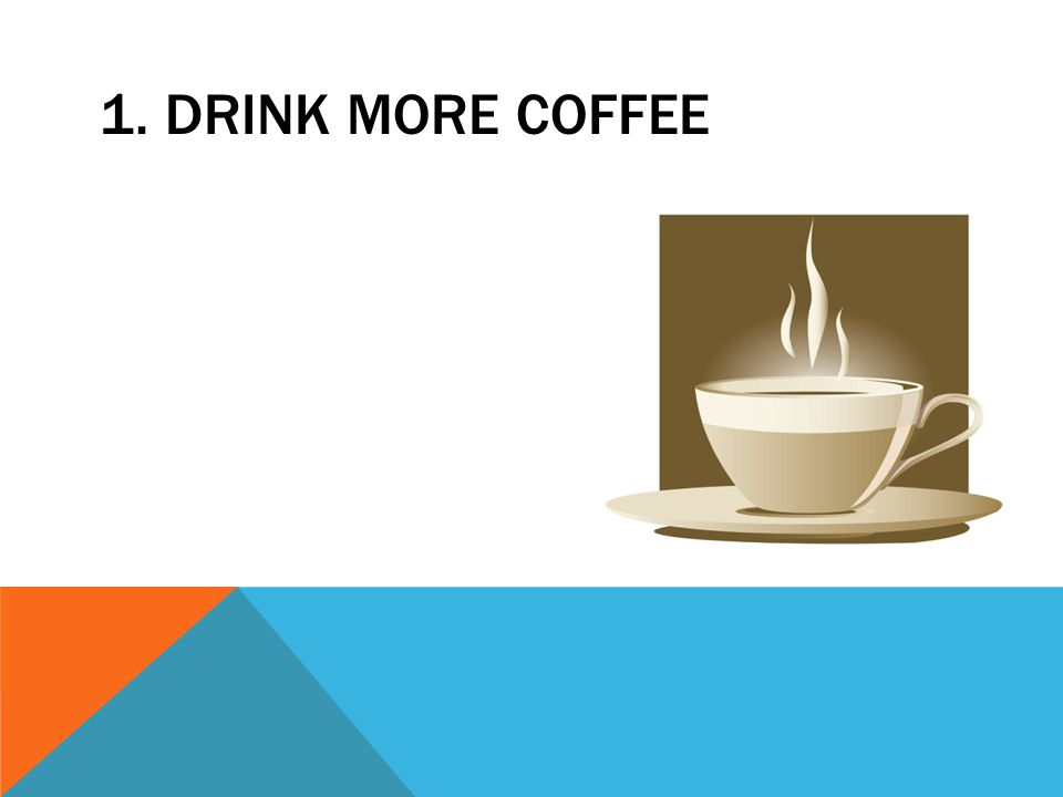 1. DRINK MORE COFFEE