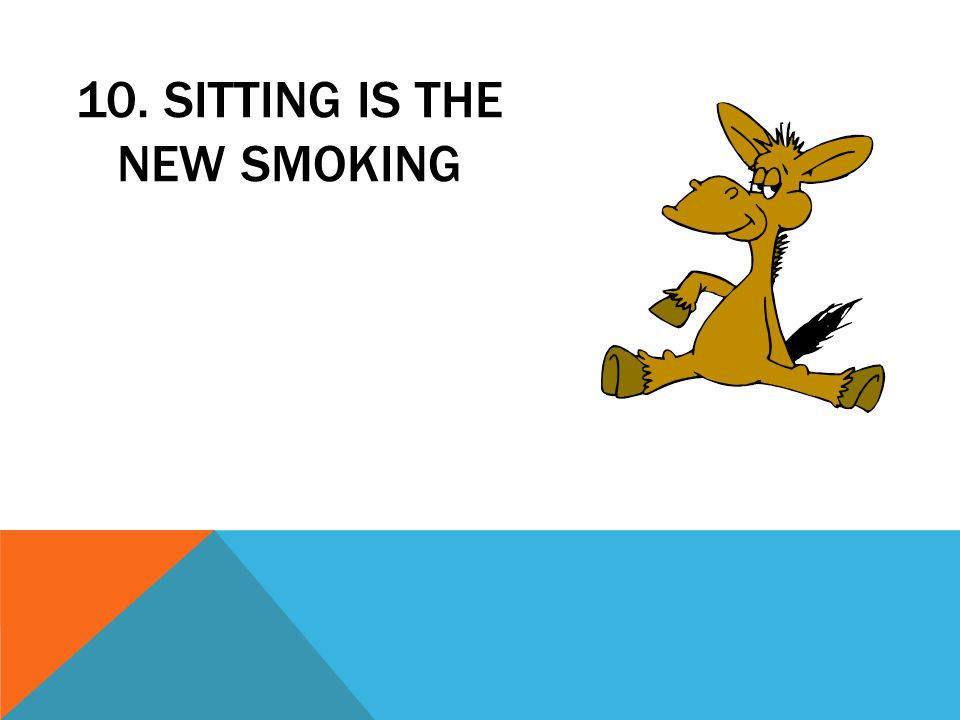 10. SITTING IS THE NEW SMOKING