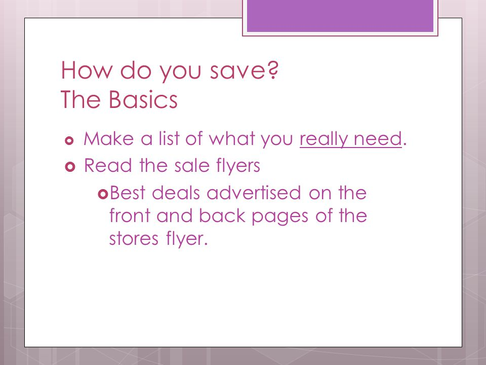  Make a list of what you really need.  Read the sale flyers  Best deals advertised on the front and back pages of the stores flyer.