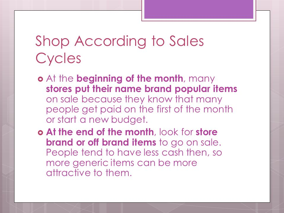 Shop According to Sales Cycles  At the beginning of the month, many stores put their name brand popular items on sale because they know that many peo