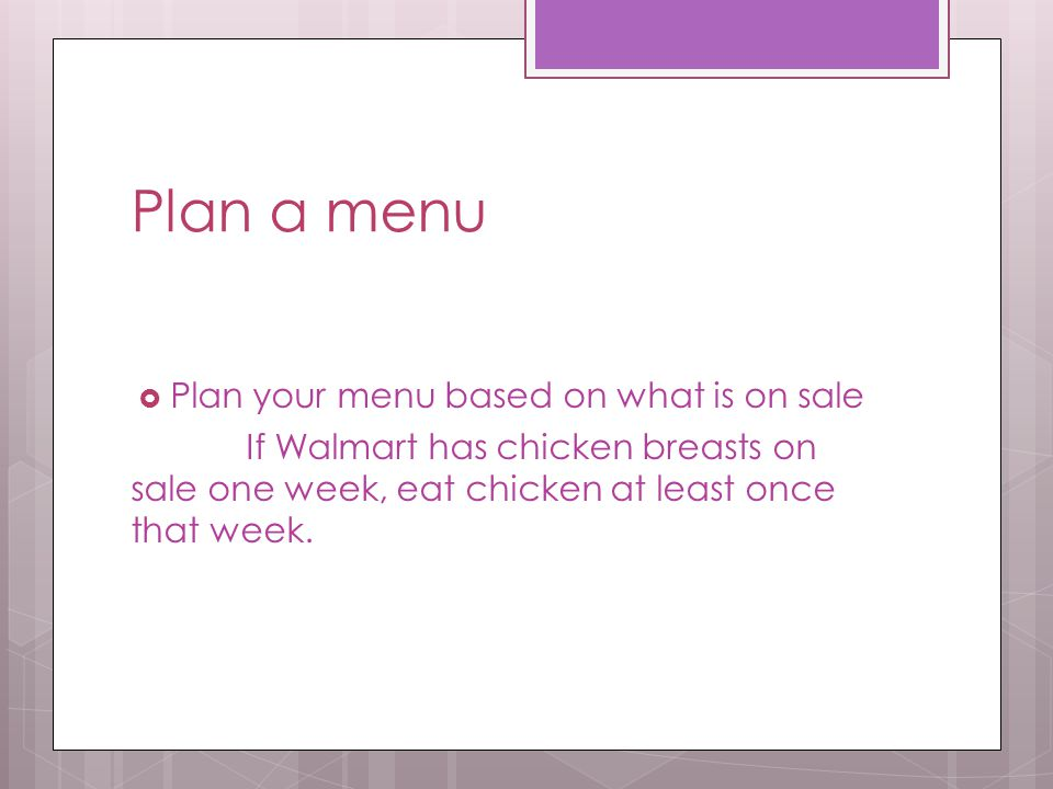 Plan a menu  Plan your menu based on what is on sale If Walmart has chicken breasts on sale one week, eat chicken at least once that week.