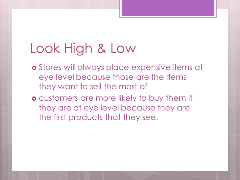 Look High & Low  Stores will always place expensive items at eye level because those are the items they want to sell the most of  customers are more likely to buy them if they are at eye level because they are the first products that they see.