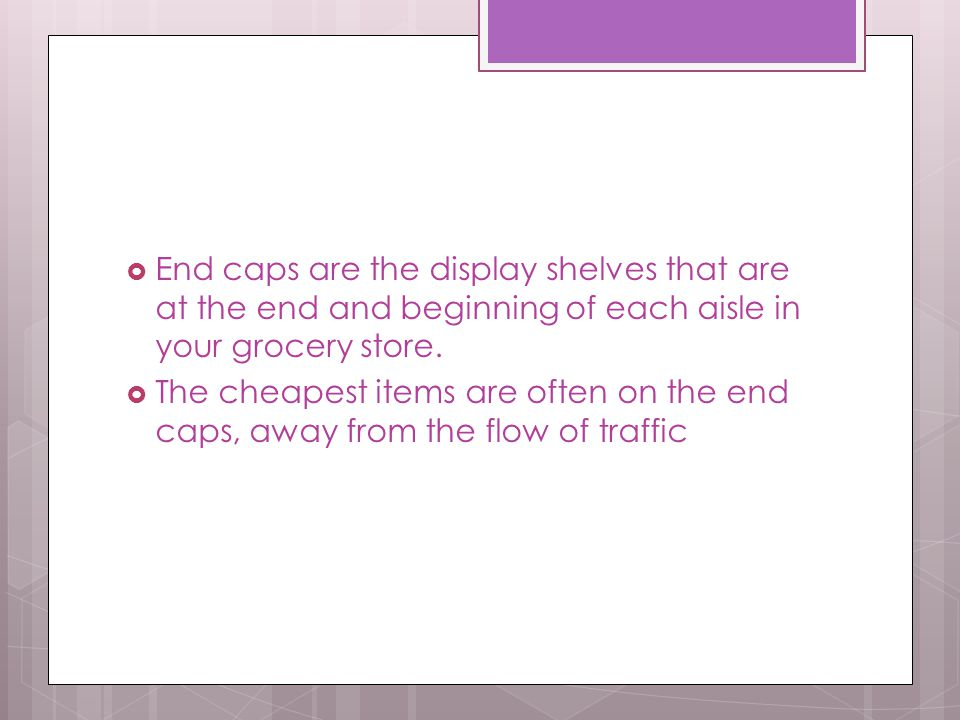  End caps are the display shelves that are at the end and beginning of each aisle in your grocery store.