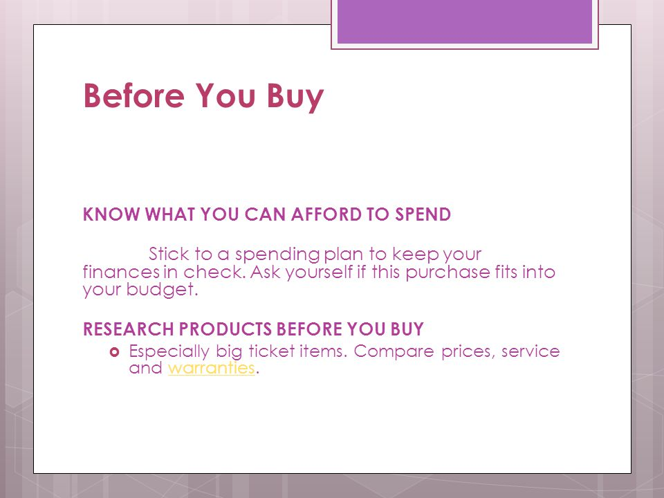 Before You Buy KNOW WHAT YOU CAN AFFORD TO SPEND Stick to a spending plan to keep your finances in check. Ask yourself if this purchase fits into your