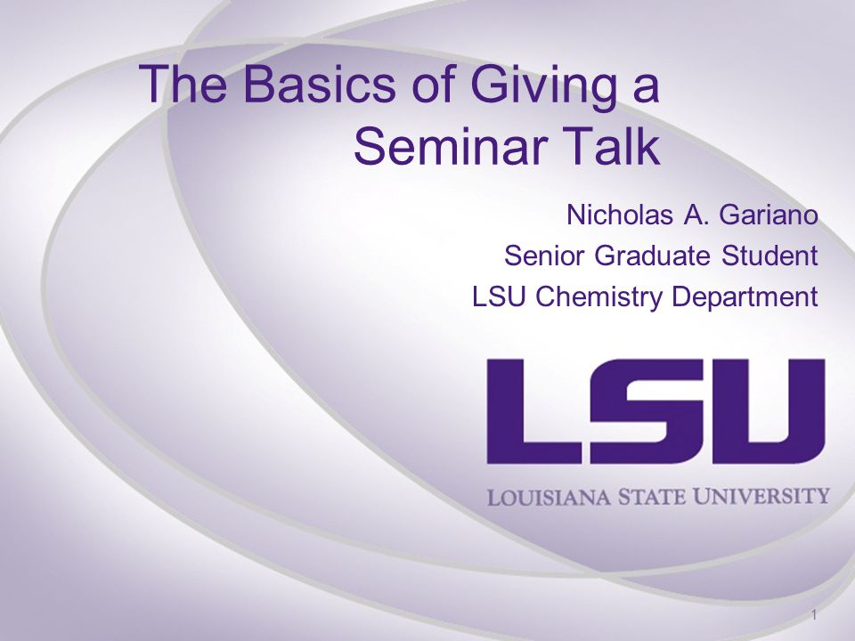 The Basics of Giving a Seminar Talk Nicholas A. Gariano Senior Graduate Student LSU Chemistry Department 1