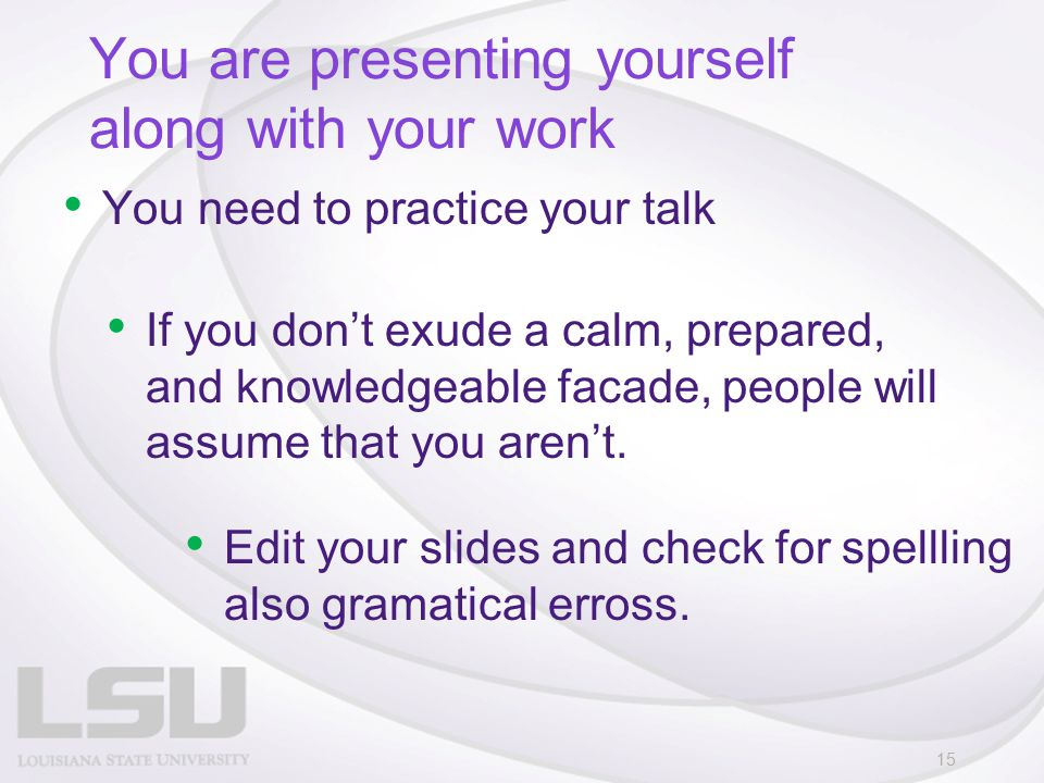 You are presenting yourself along with your work You need to practice your talk 15 If you don't exude a calm, prepared, and knowledgeable facade, peop