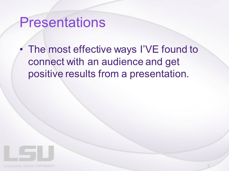 Presentations The most effective ways I'VE found to connect with an audience and get positive results from a presentation. 2