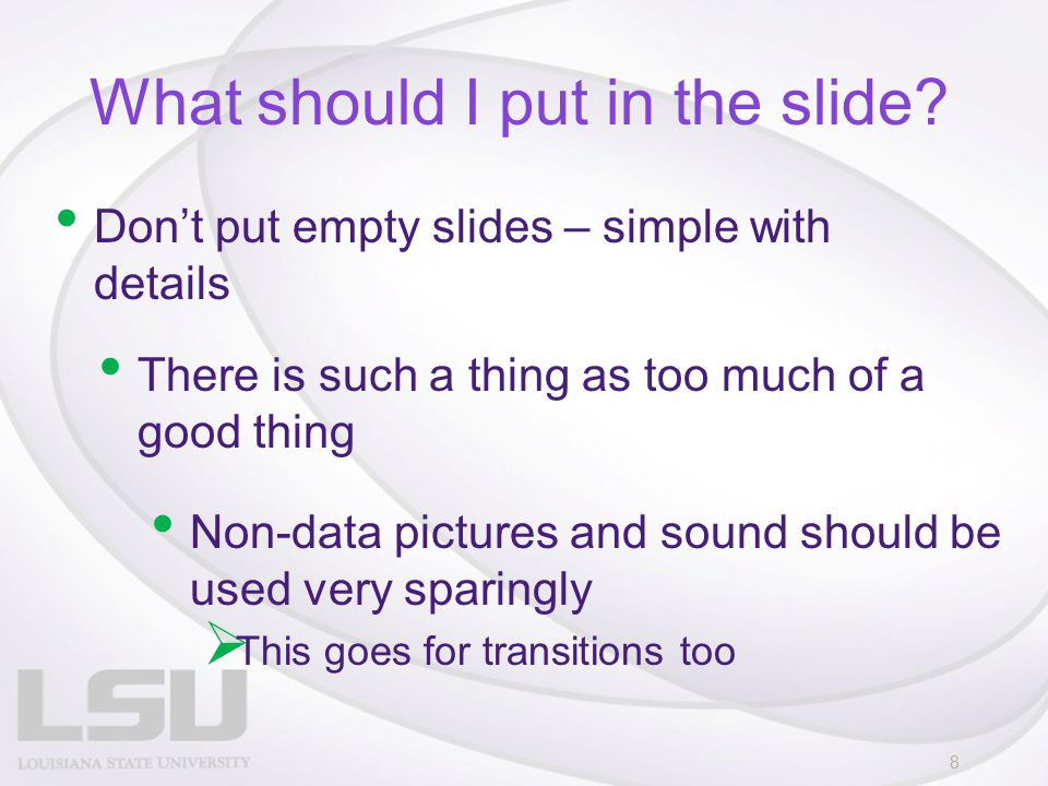 What should I put in the slide? Don't put empty slides – simple with details 8 There is such a thing as too much of a good thing Non-data pictures and