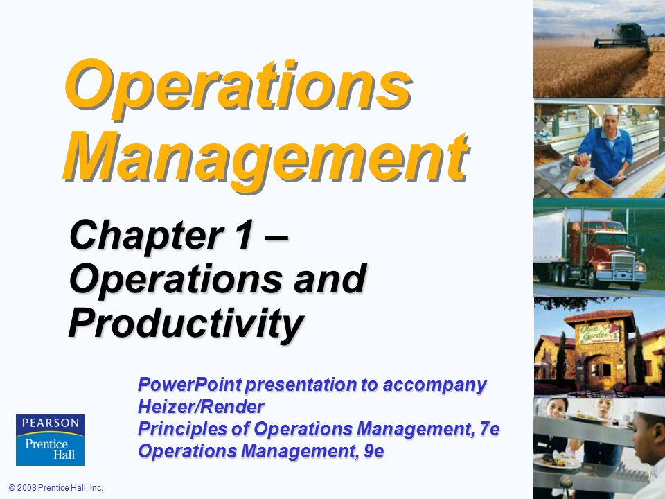© 2008 Prentice Hall, Inc.1 – 1 Operations Management Chapter 1 – Operations and Productivity PowerPoint presentation to accompany Heizer/Render Principles of Operations Management, 7e Operations Management, 9e