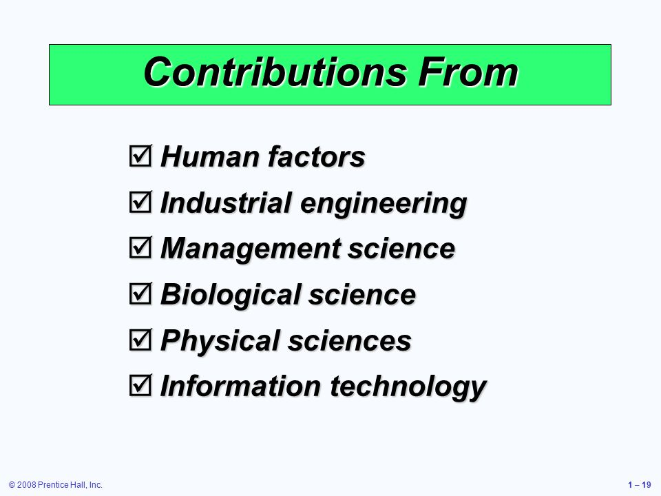 © 2008 Prentice Hall, Inc.1 – 19 Contributions From  Human factors  Industrial engineering  Management science  Biological science  Physical sciences  Information technology