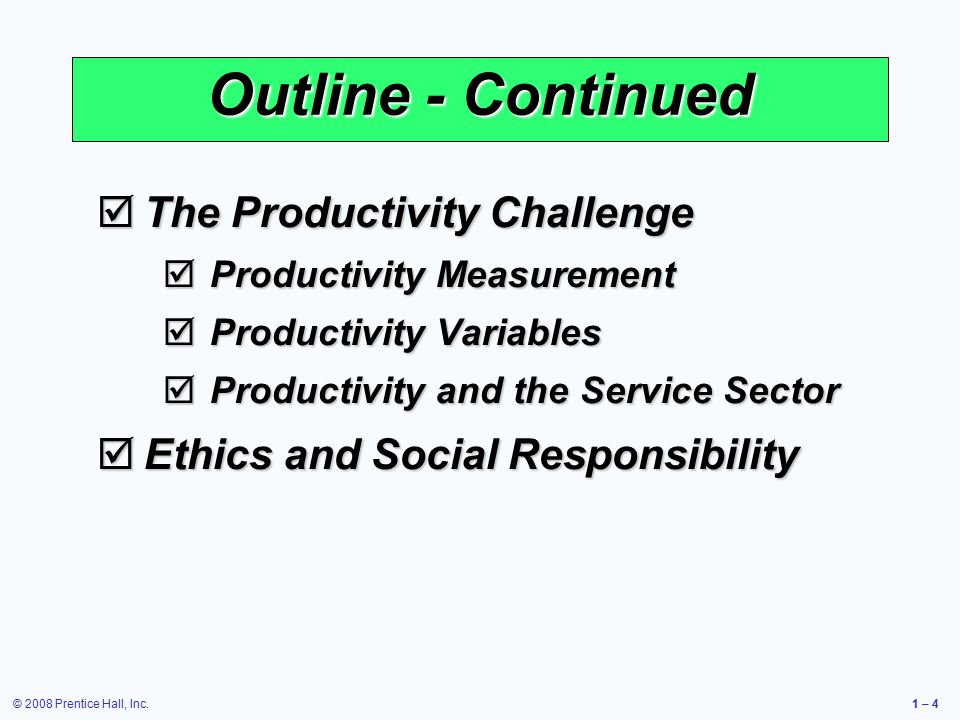 © 2008 Prentice Hall, Inc.1 – 4 Outline - Continued  The Productivity Challenge  Productivity Measurement  Productivity Variables  Productivity and the Service Sector  Ethics and Social Responsibility