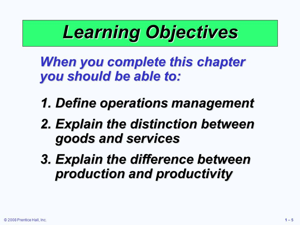 © 2008 Prentice Hall, Inc.1 – 5 Learning Objectives When you complete this chapter you should be able to: 1.Define operations management 2.Explain the distinction between goods and services 3.Explain the difference between production and productivity