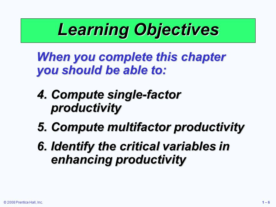 © 2008 Prentice Hall, Inc.1 – 6 Learning Objectives When you complete this chapter you should be able to: 4.Compute single-factor productivity 5.Compute multifactor productivity 6.Identify the critical variables in enhancing productivity