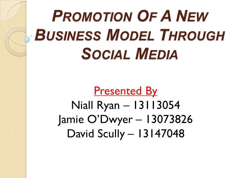 P ROMOTION O F A N EW B USINESS M ODEL T HROUGH S OCIAL M EDIA Presented By Niall Ryan – 13113054 Jamie O'Dwyer – 13073826 David Scully – 13147048