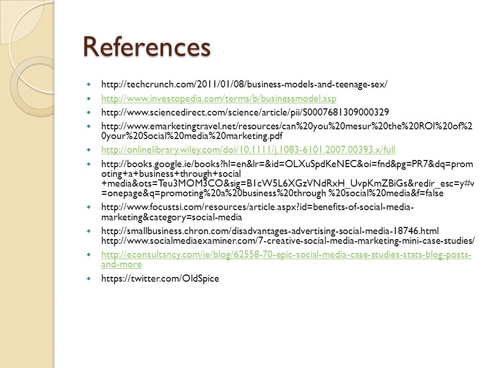 References http://techcrunch.com/2011/01/08/business-models-and-teenage-sex/ http://www.investopedia.com/terms/b/businessmodel.asp http://www.sciencedirect.com/science/article/pii/S0007681309000329 http://www.emarketingtravel.net/resources/can%20you%20mesur%20the%20ROI%20of%2 0your%20Social%20media%20marketing.pdf http://onlinelibrary.wiley.com/doi/10.1111/j.1083-6101.2007.00393.x/full http://books.google.ie/books hl=en&lr=&id=OLXuSpdKeNEC&oi=fnd&pg=PR7&dq=prom oting+a+business+through+social +media&ots=Teu3MOM3CO&sig=B1cW5L6XGzVNdRxH_UvpKmZBiGs&redir_esc=y#v =onepage&q=promoting%20a%20business%20through %20social%20media&f=false http://www.focustsi.com/resources/article.aspx id=benefits-of-social-media- marketing&category=social-media http://smallbusiness.chron.com/disadvantages-advertising-social-media-18746.html http://www.socialmediaexaminer.com/7-creative-social-media-marketing-mini-case-studies/ http://econsultancy.com/ie/blog/62558-70-epic-social-media-case-studies-stats-blog-posts- and-more http://econsultancy.com/ie/blog/62558-70-epic-social-media-case-studies-stats-blog-posts- and-more https://twitter.com/OldSpice