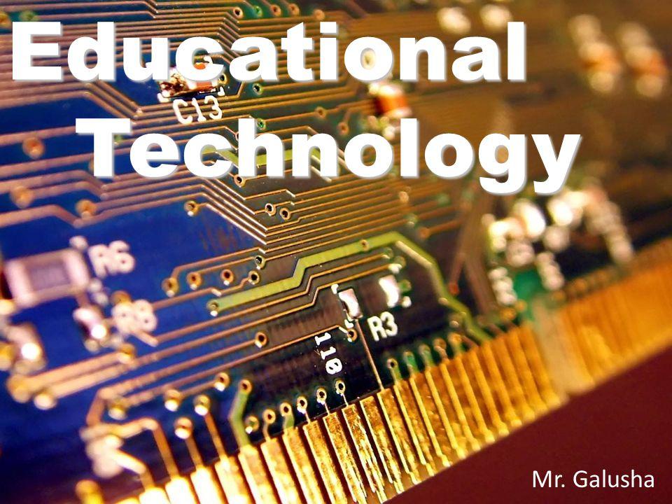Educational Technology Mr. Galusha