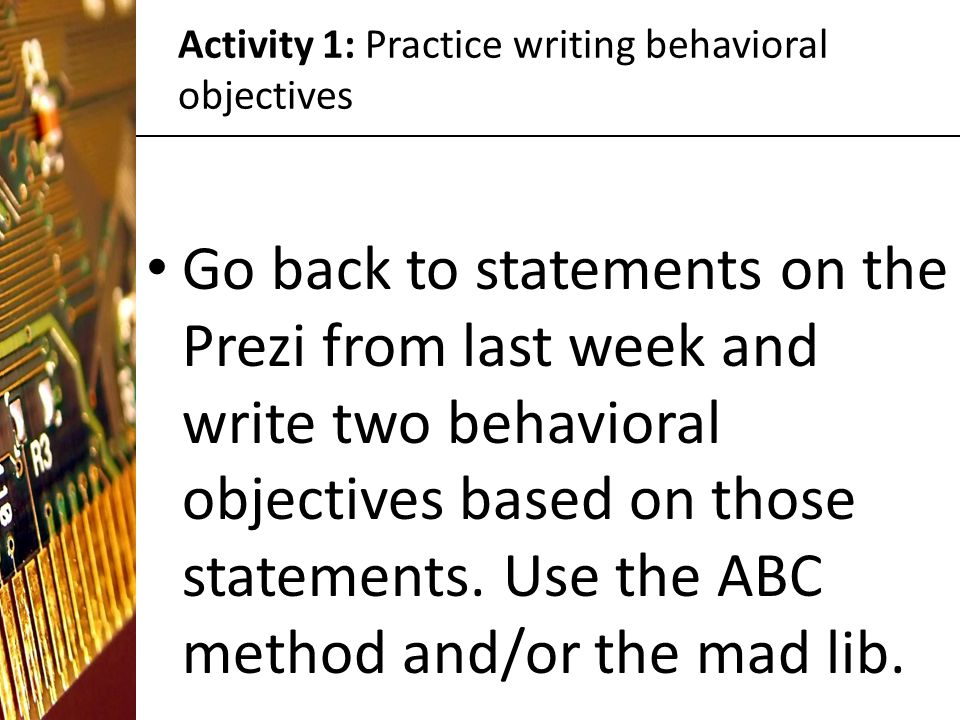 Activity 1: Practice writing behavioral objectives Go back to statements on the Prezi from last week and write two behavioral objectives based on those statements.