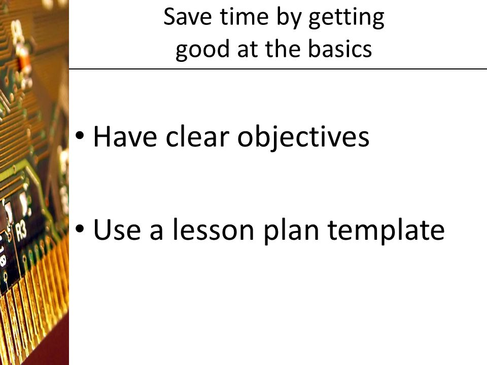 Save time by getting good at the basics Have clear objectives Use a lesson plan template