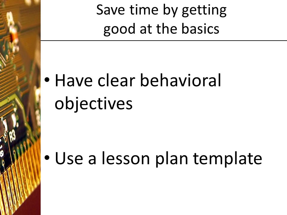 Save time by getting good at the basics Have clear behavioral objectives Use a lesson plan template