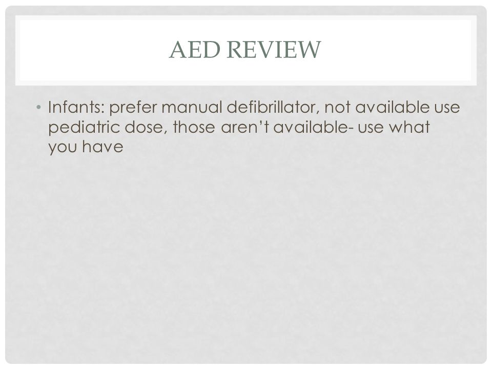 AED REVIEW Infants: prefer manual defibrillator, not available use pediatric dose, those aren't available- use what you have