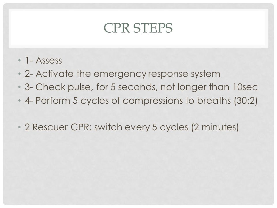 CPR STEPS 1- Assess 2- Activate the emergency response system 3- Check pulse, for 5 seconds, not longer than 10sec 4- Perform 5 cycles of compressions to breaths (30:2) 2 Rescuer CPR: switch every 5 cycles (2 minutes)